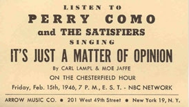Listen to Perry Como and the Satisfiers singing It's Just a Matter of Opinion by Carl Lampl and Moe Jaffe On the Chesterfield Hour, Friday, Feb. 15, 1946, 7PM EST - NBC Network. Arrow Music  Co. 201 West 49th Street, New York 19, N.Y.